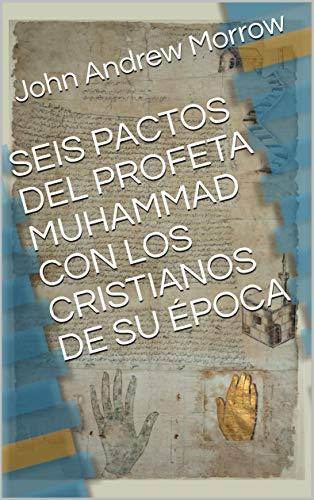 SEIS PACTOS DEL PROFETA MUHAMMAD CON LOS CRISTIANOS DE SU ÉPOCA (Spanish Edition) by [Morrow, John Andrew]