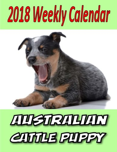 2018 Weekly Calendar Australian Cattle Puppy: Dog Quotes, To Do List, Personal Notes, and More... (Australian Cattle Dog Puppy)