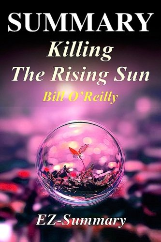Summary - Killing the Rising Sun: By Bill O'Reilly - How America Vanquished World War II Japan