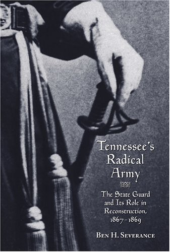 Tennessee's Radical Army: The State Guard and its Role in Reconstruction, 1867-1869