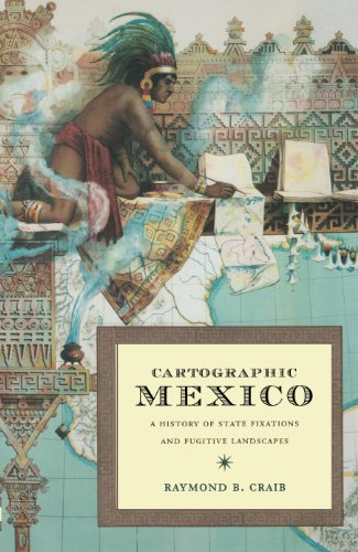 Cartographic Mexico: A History of State Fixations and Fugitive Landscapes (Latin America Otherwise) by Raymond B Craib