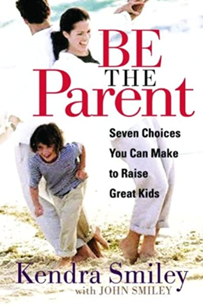 Be The Parent Seven Choices You Can Make To Raise Great Kids Smiley Kendra 9780802469410 Amazon Com Books