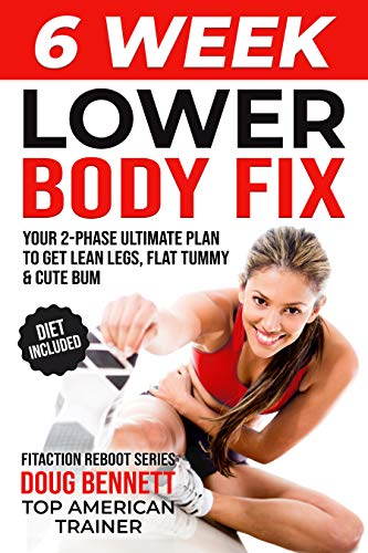 The 6 Week Lower Body Fix: 6 Week Lower Body Workout Plan For Women To Get Lean Legs, Perky Bum and Flat Belly. (Fitaction Reboot Series)