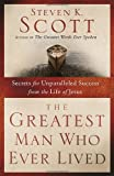 The Greatest Man Who Ever Lived, Steven K. Scott, 1400074657