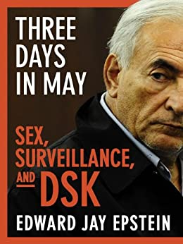 Three Days in May: Sex, Surveillance, and DSK by [Epstein, Edward Jay]