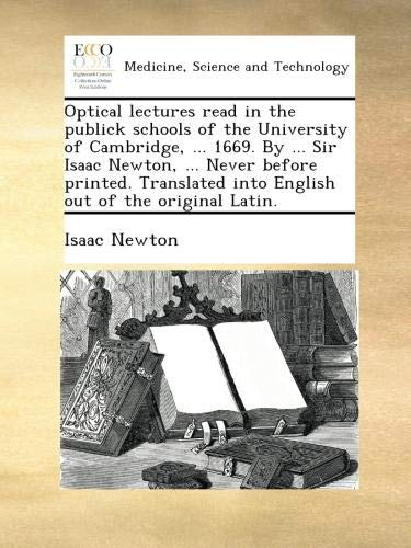 Read Online Optical lectures read in the publick schools of the University of Cambridge, ... 1669. By ... Sir Isaac Newton, ... Never before printed. Translated into English out of the original Latin. PDF