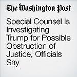 Special Counsel Is Investigating Trump for Possible Obstruction of Justice, Officials Say | Devlin Barrett,Adam Entous,Ellen Nakashima,Sari Horwitz