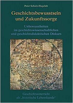 Geschichtsbewusstsein und Zukunftssorge: Unbewusstheiten im geschichtswissenschaftlichen und geschichtsdidaktischen Diskurs. Geschichtsunterricht als ... Lebenskunde