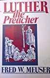 Luther the Preacher, Fred W. Meuser, 080662051X