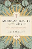 American Jesuits and the World: How an Embattled Religious Order Made Modern Catholicism Global