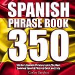 Spanish Phrasebook: 350 Easy Spanish Phrases: Learn the Most Common Spanish Phrases Quick and Easy, Spanish Phrase Book | Carlos Sanchez