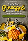 Let's Eat Pineapple Many Different Ways Today, And Tomorrow!: The Best Pineapple Recipes You Could Have Ever Imagined