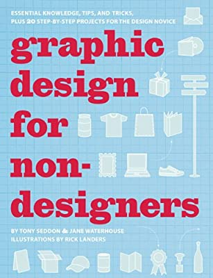 Graphic Design for Nondesigners: Essential Knowledge, Tips, and Tricks, Plus 20 Step-by-Step Projects for the Design Novice from Chronicle Books