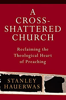 A Cross-Shattered Church: Reclaiming the Theological Heart of Preaching by [Hauerwas, Stanley]