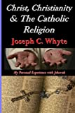 Christ, Christianity, & the Catholic Religion: My Personal Experience with Jehovah