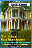 Short Indiana Road Trips - Volume 2: Day Trip Guidebook Travel Guide for Indiana (Indiana Road Trip Travel Guide)