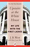 Upstairs at the White House;: My life with the First Ladies, by J. B. West front cover