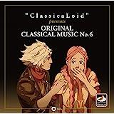 """ClassicaLoid"" presents ORIGINAL CLASSICAL MUSIC No.6 アニメ『クラシカロイド』で""ムジーク""となった『クラシック音楽』を原曲で聴いてみる 第六集"