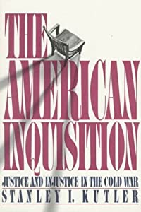 American Inquisition: Justice and Injustice in the Cold War from Stanley Kutler