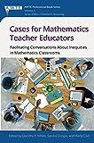 Cases for Mathematics Teacher Educators: Facilitating Conversations about Inequities in Mathematics Classrooms (The Association of Mathematics Teacher Educators (AMTE) Professional Book Series)