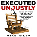 Executed Unjustly: True Stories of People Executed Wrongfully, Or Were They? | Mike Riley