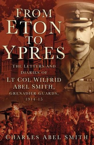 From Eton to Ypres: The Letters And Diaries Of Lt Col Wilfrid Abel Smith, Grenadier Guards, 1914-15