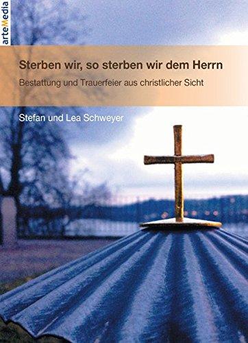 Sterben wir, so sterben wir dem Herrn: Bestattung und Trauerfeier aus christlicher Sicht