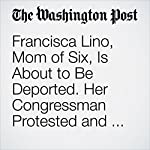 Francisca Lino, Mom of Six, Is About to Be Deported. Her Congressman Protested and Was Handcuffed. | Katie Mettler