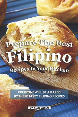 Prepare the Best Filipino Recipes in Your Kitchen: Everyone Will Be Amazed by These Tasty Filipino Recipes (Filipino Dessert Cookbook)