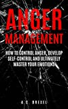 ac art - Anger Management: How to Control Anger, Develop Self-Control and Ultimately Master Your Emotions (Self-Help, Anger Management, Stress, Emotions, Anxiety)