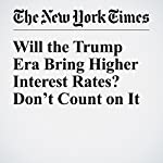 Will the Trump Era Bring Higher Interest Rates? Don't Count on It | Neil Irwin