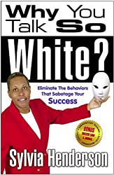 Why You Talk So White? Eliminate the Behaviors That Sabotage Your Success