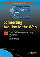 Connecting Arduino to the Web: Front End Development Using JavaScript Front Cover