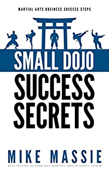 Small Dojo Success Secrets (Martial Arts Business Success Steps Book 1) by [Massie, Mike]