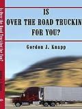 Is over the Road Trucking for You?, Gordon J. Knapp, 1420889869