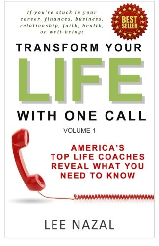 Transform Your Life with One Call: Americas Top Life Coaches Reveal What You Need to Know (Volume 1) Lee Nazal