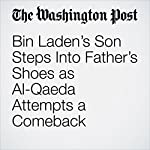 Bin Laden's Son Steps Into Father's Shoes as Al-Qaeda Attempts a Comeback | Joby Warrick,Souad Mekhennet