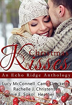 Christmas Kisses: An Echo Ridge Anthology (Echo Ridge Romance Book 1) by [McConnell, Lucy, Checketts, Cami, Tullis, Heather, Christensen, Rachelle J., Sokol, Connie E.]