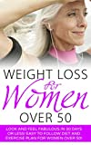 Weight Loss for Women Over 50: Look and Feel Fabulous in 30 Days or Less! Easy to Follow Diet and Exercise Plan for Women Over 50 (Weight Loss, Women Over ... 50, Weight Loss Books, Weight Loss Guide)
