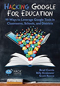 Hacking Google For Education: 99 Ways to Leverage Google Tools in Classrooms, Schools, and Districts (Hack Learning Series Book 11) by [Currie, Brad, Krakower, Billy, Rocco, Scott]