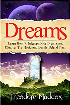 Dreams: Learn How To Interpret Your Dreams And Discover The Magic And Beauty Behind Them (Dream Interpretation - The Secrets Behind You Dreams- Sleep Psychology)