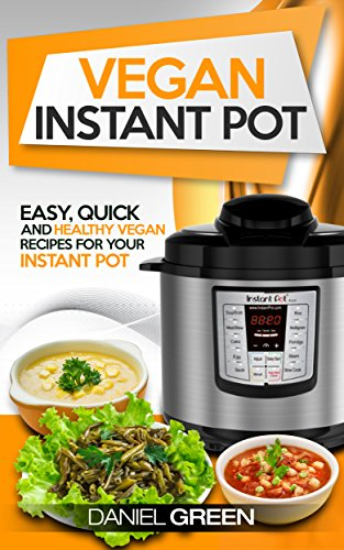 Vegan Instant Pot Cookbook: The Ultimate Vegan Recipe Book For Your Instant Pot - For Pressure Cooking & Slow Cooking Quick, Healthy and Simple Whole Foods Plant Based Meals, Perfect For Clean Eating by Daniel Green