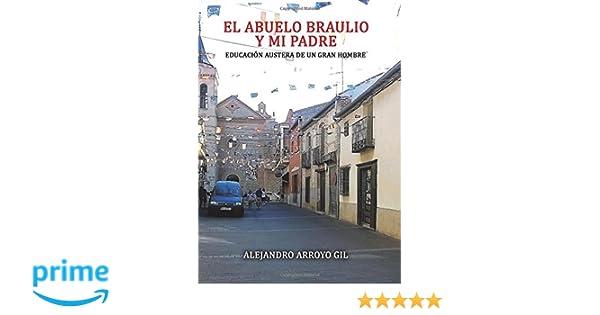 EL ABUELO BRAULIO Y MI PADRE EDUCACIÓN AUSTERA DE UN GRAN HOMBRE (Spanish Edition): Alejandro Arroyo Gil: 9788416899777: Amazon.com: Books