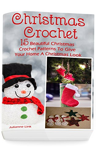 Christmas Crochet: 15 Beautiful Christmas Crochet Patterns To Give Your Home A Christmas Look: (Christmas Crochet, Crochet Stitches, Crochet Patterns, Crochet Accessories) by [Link, Julianne]