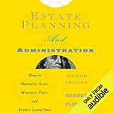 Estate Planning and Administration: How to Maximize Assets, Minimize Taxes, and Protect Loved Ones