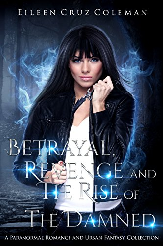 Betrayal, Revenge and The Rise of the Damned: a paranormal romance and urban fantasy collection by [Coleman, Eileen Cruz]