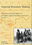 Imperial Boundary Maki: The Diary of Captain Kelly and the Sudan-Uganda Boundary Commission of 1913 (Oriental and African Archives)