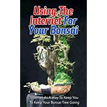 Using the Internet for Your Bonsai: Internet as a Way to Keep You to Keep Your Bonsai Tree Going