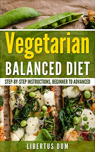 Vegetarian Balanced Diet for Everyone: Step - by - Step Instructions, Beginner to Advanced