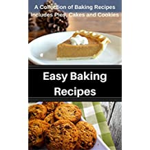 Easy Baking Recipes: A Collection of Baking Recipes Includes Pies, Cakes and Cookies